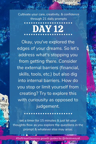 Okay, you've explored the edges of your dreams. So let's address what's stopping you from getting there. Consider the external barriers (financial, skills, tools, etc.) but also dig into internal barriers. How do you stop or limit yourself from creating? Try to explore this with curiousity as opposed to judgement.