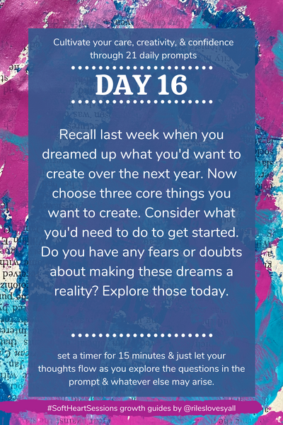 Recall last week when you dreamed up what you'd want to create over the next year. Now choose three core things you want to create. Consider what you'd need to do to get started. Do you have any fears or doubts about making these dreams a reality? Explore those today.