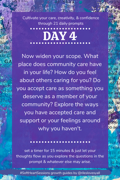 Now widen your scope. What place does community care have in your life? How do you feel about others caring for you? Do you accept care as something you deserve as a member of your community? Explore the ways you have accepted care and support or your feelings around why you haven't.