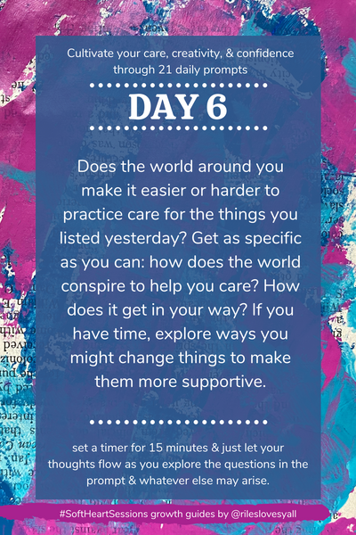 Does the world around you make it easier or harder to practice care for the things you listed yesterday? Get as specific as you can: how does the world conspire to help you care? How does it get in your way? If you have time, explore ways you might change things to make them more supportive.