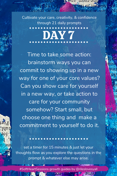 Time to take some action: brainstorm ways you can commit to showing up in a new way for one of your core values? Can you show care for yourself in a new way, or take action to care for your community somehow? Start small, but choose one thing and  make a commitment to yourself to do it.