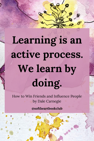 Learning is an active process. We learn by doing. (Quote from How to Win Friends and Influence People by Dale Carnegie)