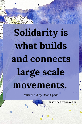 Solidarity is what builds and connects large scale movements - Mutual Aid by Dean Spade - Soft Heart Book Club