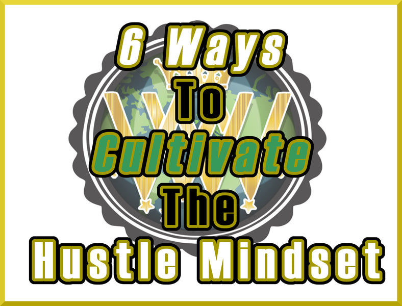 6 Ways to Cultivate the Hustle Mindset