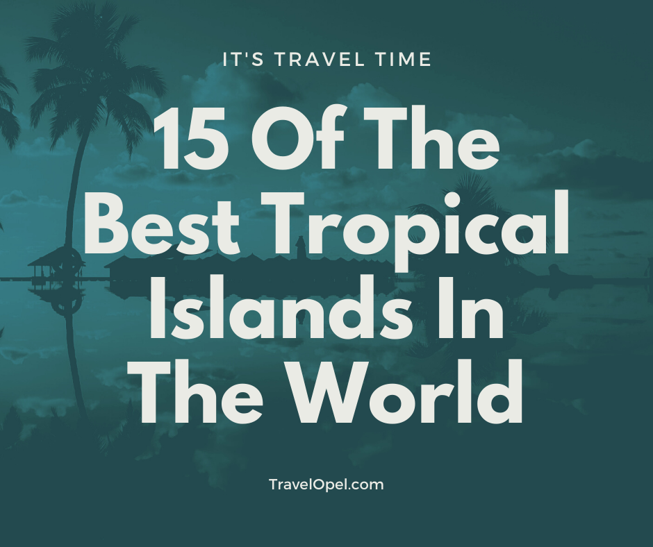 15 Of The Best Tropical Islands In The World - 2021 Updated