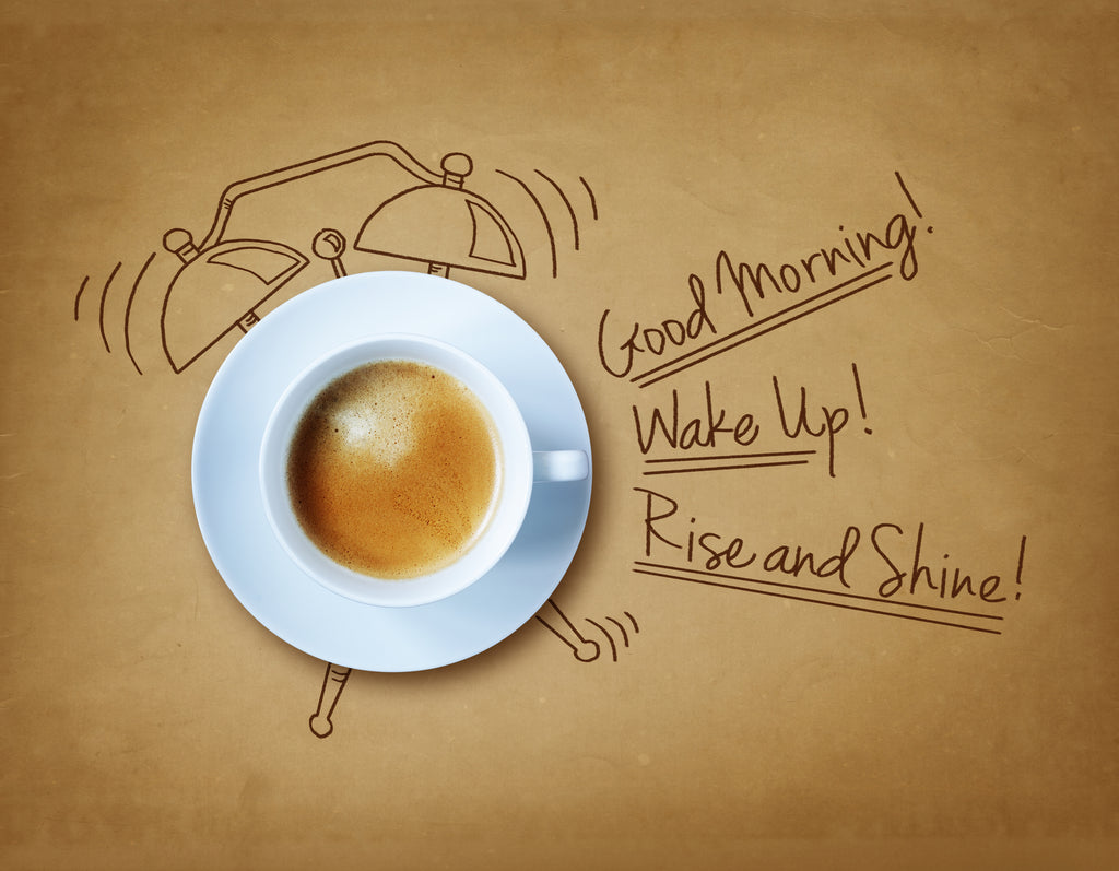 Rise and shine, its coffee time