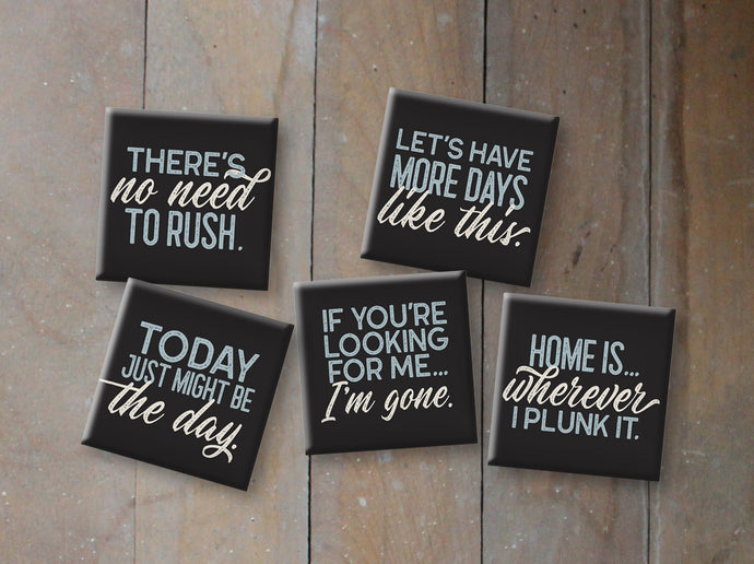 Metal Magnets, 2 inch by 2 inch, 5 different sayings. Vintage look. Today just might be the day. There's no need to rush. Let's have more days like this. Home is wherever I plunk it. If you're looking for me, I'm gone.