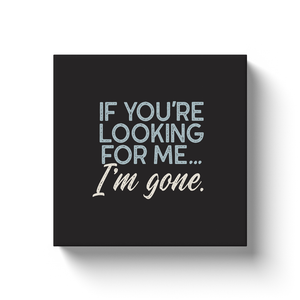 Canvas wrap art print, retro styling, If You're Looking For Me, I'm Gone.