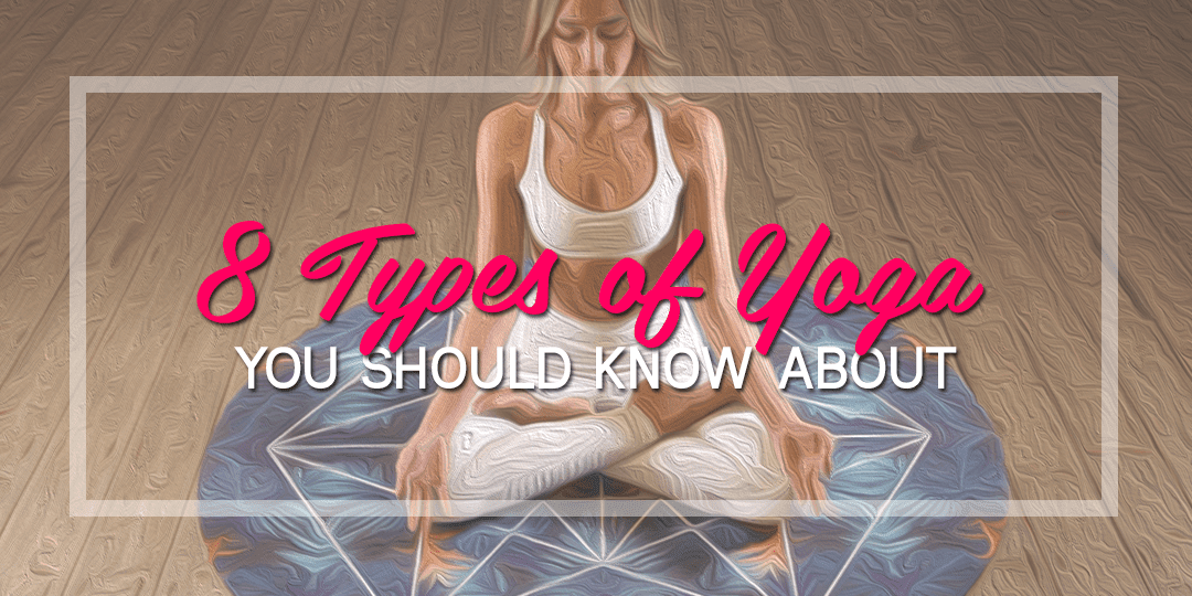 8 Types of Yoga You Should Know About