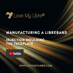 """Love My Libre logo and title """"Manufacturing a Libreband. Injection Moulding the Faceplate"""". YouTube logo and website www.lovemylibre.com"""