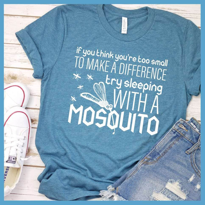 If You Think You're Too Small To Make A Difference Try Sleeping With A Mosquito T-Shirt