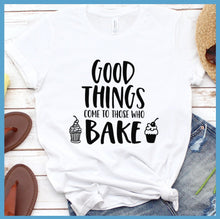 Load image into Gallery viewer, Good things Come to Those Who Bake T-Shirt