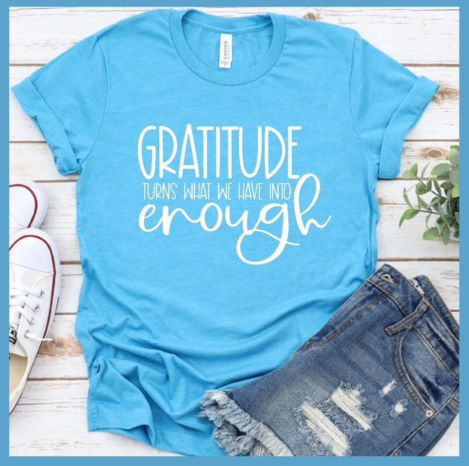 Gratitude Turns What We Have Into Enough T-Shirt