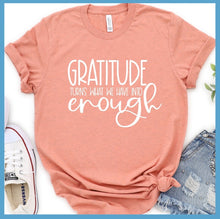 Load image into Gallery viewer, Gratitude Turns What We Have Into Enough T-Shirt