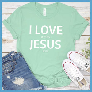 I Love It When Jesus Rises T-Shirt
