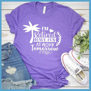 I'm Retired Have Fun At Work Tomorrow T-Shirt