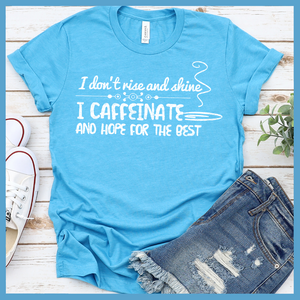 I Caffeinate and Hope for the Best  T-Shirt