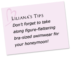 Liliana's Tips - Don't forget to take along figure-flattering bra-sized swimwear for your honeymoon!