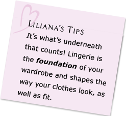 It's what's underneath that counts! Lingerie is the foundation of your wardrobe and shapes the way your clothes look, as well as fit.