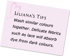 Liliana's Tips - Wash similar colours together. Delicate fabrics such as lace will absorb dye from dark colours.