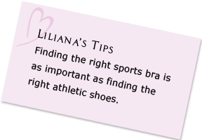 Liliana's Tips - Finding the right sports bra is as important as finding the right athletic shoes.