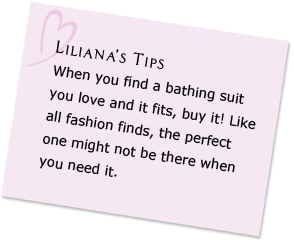 Liliana's Tips - When you find a bathing suit you love and it fits, buy it! Like all fashion finds, the perfect one might not be there when you need it.