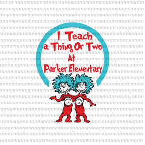 I teach a thing or two at parker elementary, dr seuss svg,dr seuss vector, dr seuss quote, dr seuss design, Cat in the hat svg, thing 1 thing 2 thing 3, svg, png, dxf, eps file