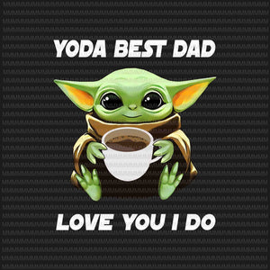 Yoda  Best Dad, Love You I Do png, Baby Yoda Father's day vector, Yoda Father's day vector, Father's day png, Father's day design,  jpg graphic t-shirt design