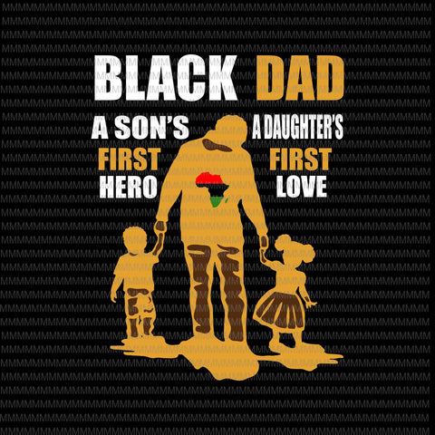 Black Dad svg, a son's first hero, a daughter's first love, father's day svg, father's day vector, svg, png, dxf, eps, ai files