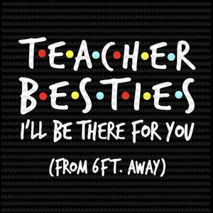 Teacher Besties, I will be there for you from 6ft away, funny quote svg, png, dxf, eps, ai files