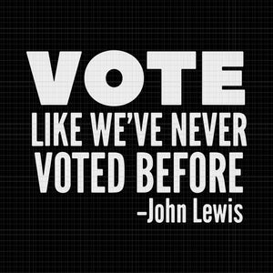 Vote like we've never voted before John Lewis, Vote like we've never voted before  svg, John Lewis svg, John Lewis png, John Lewis