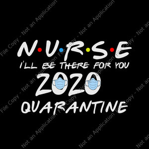 Nurse 2020 svg, nurse i'll be there for you 2020 quarantine svg, nurse i'll be there for you 2020 quarantine, nurse 2020 svg, nurse 2020
