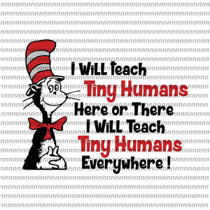 I will teach tiny Humans here or there,Dr Seuss svg, Dr Seuss vector,Dr Seuss quote, Dr Seuss design, Cat in the hat svg, thing 1 thing 2 thing 3, svg, png, dxf, eps file