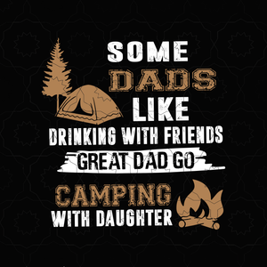 Some dads like drinking with friends great dad go caming with daughter svg, dad camping svg, father 's day svg, father svg, png, eps, dxf