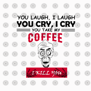 You laugh i laugh you cry i cry you take my coffee i kill you, funny quotes svg, png, eps, dxf file