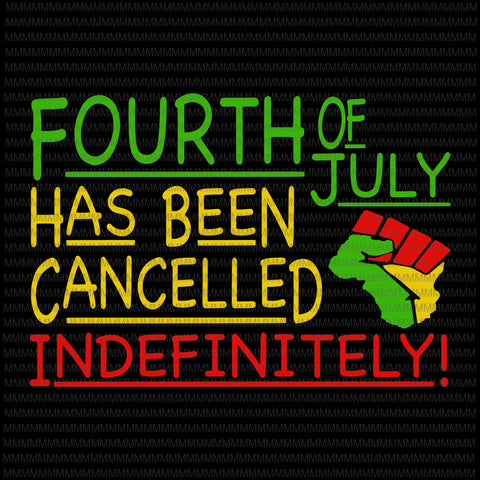 Fourth of july, has been cancelled indefinitely svg, 4th of july svg, Patriotic Day Svg, July 4th Black African svg, Hands American Pride, Black Lives Matter svg,