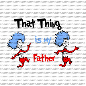 That thing ismy father,Dr Seuss svg, Dr Seuss vector,Dr Seuss quote, Dr Seuss design, Cat in the hat svg, thing 1 thing 2 thing 3, svg, png, dxf, eps file