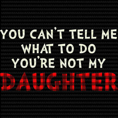 You Can't Tell Me What To Do You're Not My Daughter Svg, Funny Daughter quote svg, Father's Day Svg