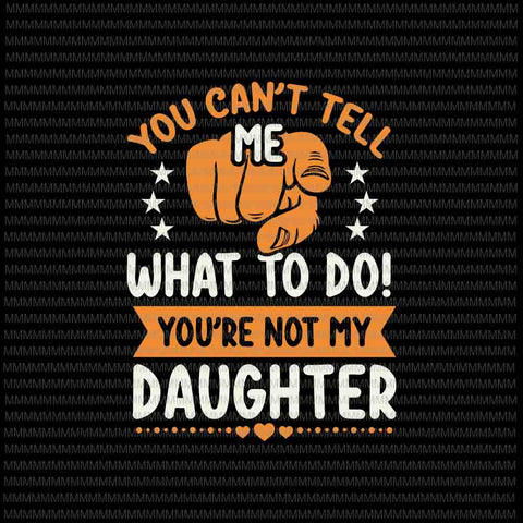 You Can't Tell Me What To Do Svg, You're Not My Daughter svg, Funny Daughter Quote svg , Quote Svg