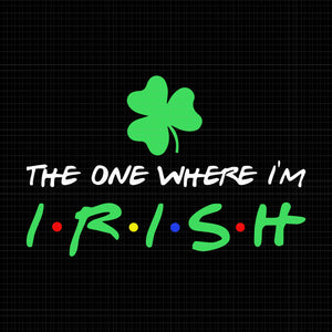 The one where i'm irish svg, the one where i'm irish shamrock lucky funny st patricks day, st patrick day svg, patrick day svg