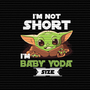 I'm not short i'm baby yoda size, Baby on board, Baby yoda svg, baby yoda vector, baby yoda digital file, star wars svg, star wars vector, The Mandalorian the child svg