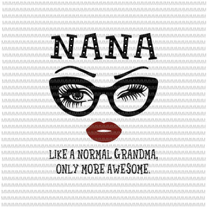 Nana like a normal grandma, only more awesome svg, glasses face svg, funny quote svg, png, dxf, eps, ai files