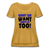 Women's Festival Scoop Neck T-Shirt-What We Want Wants Us Too! 1 - antique gold