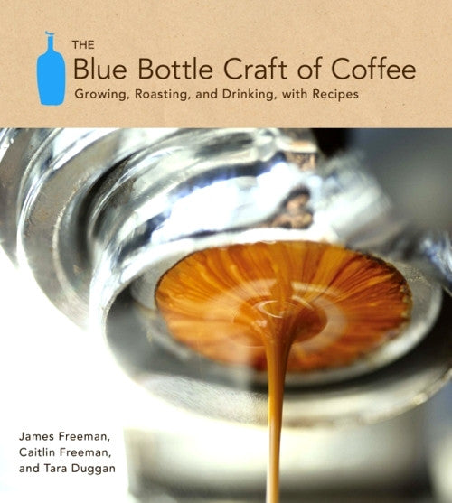 The Blue Bottle Craft of Coffee — Growing, Roasting and Drinking with Recipes — James Freeman, Caitlin Freeman & Tara Duggan