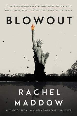 BLOWOUT: Corrupted Democracy, Rogue Russian State, and the Richest, Most Destructive Industry on Earth — BY Rachel Maddow