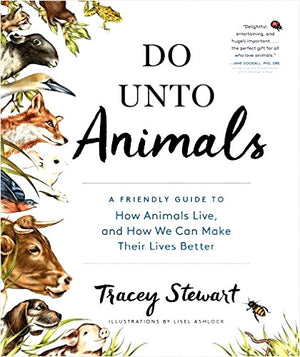 DO UNTO ANIMALS: A Friendly Guide to How Animals Live, And How We Can Make Their Lives Better — By Tracey Stewart