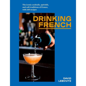 Drinking French — by David Lebovitz (The Iconic Cocktails, Apértifs, and Café Traditions of France with 160 Recipes)