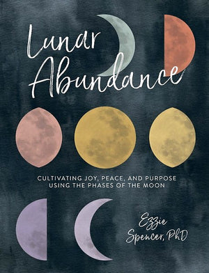 Lunar Abundance: Cultivating Joy, Peace, and Purpose Using the Phases of the Moon — By Ezzie Spencer, PhD