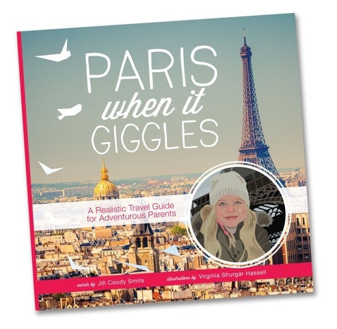 PARIS — Paris When It Giggles: A Realistic Travel Guide for Adventurous Parents — By Jill Coody Smits and Virginia Shurgar Hassell