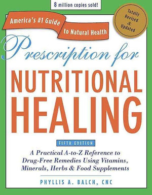 Prescription for Nutritional Healing, Fifth Edition (Revised and Updated) A PRACTICAL A-TO-Z REFERENCE TO DRUG-FREE REMEDIES USING VITAMINS, MINERALS, HERBS & FOOD SUPPLEMENTS — By Phyllis A. Balch, CNC